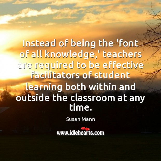 Instead of being the 'font of all knowledge,' teachers are required Susan Mann Picture Quote