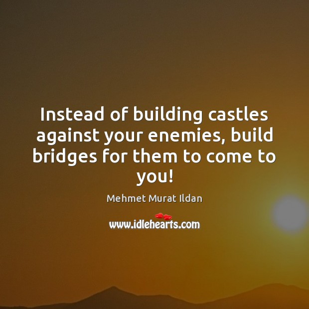 Image, Instead of building castles against your enemies, build bridges for them to come to you!