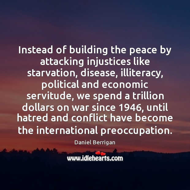 Instead of building the peace by attacking injustices like starvation, disease, illiteracy, Image