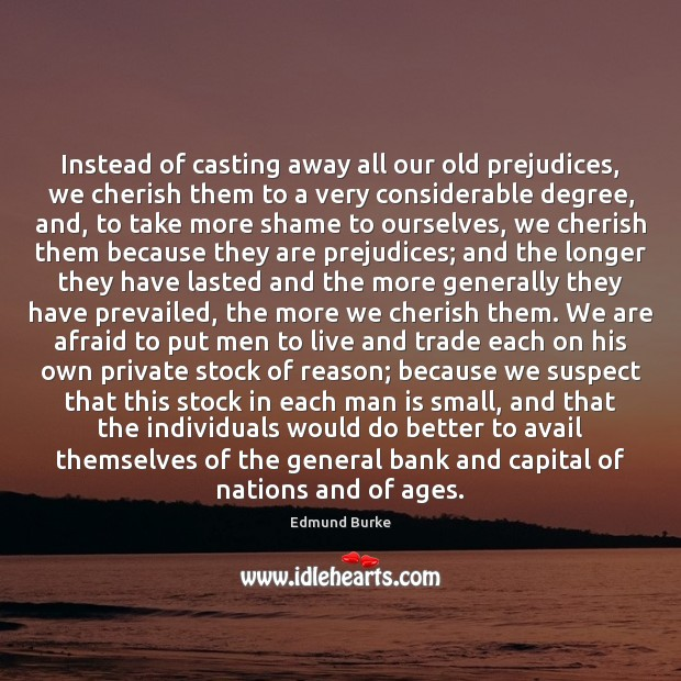 Image, Instead of casting away all our old prejudices, we cherish them to