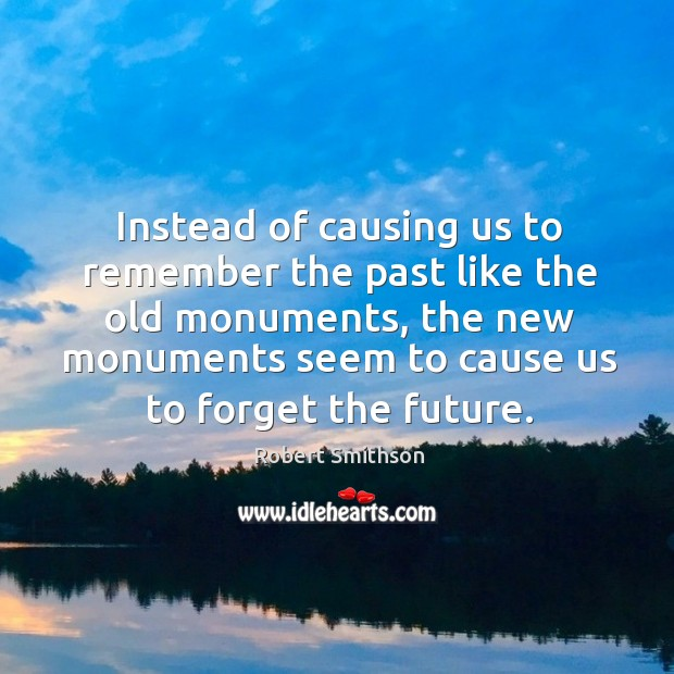 Instead of causing us to remember the past like the old monuments Image