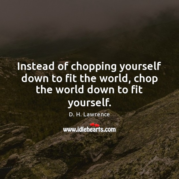 Instead of chopping yourself down to fit the world, chop the world down to fit yourself. Image