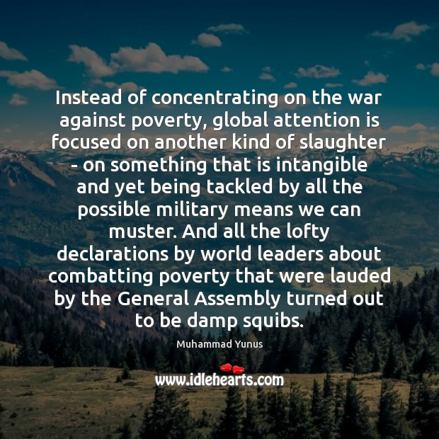 Instead of concentrating on the war against poverty, global attention is focused Muhammad Yunus Picture Quote