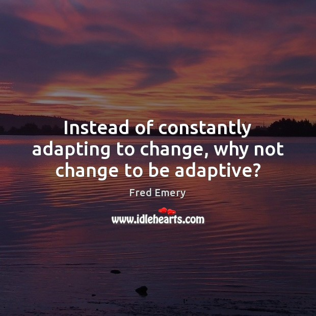Image, Instead of constantly adapting to change, why not change to be adaptive?