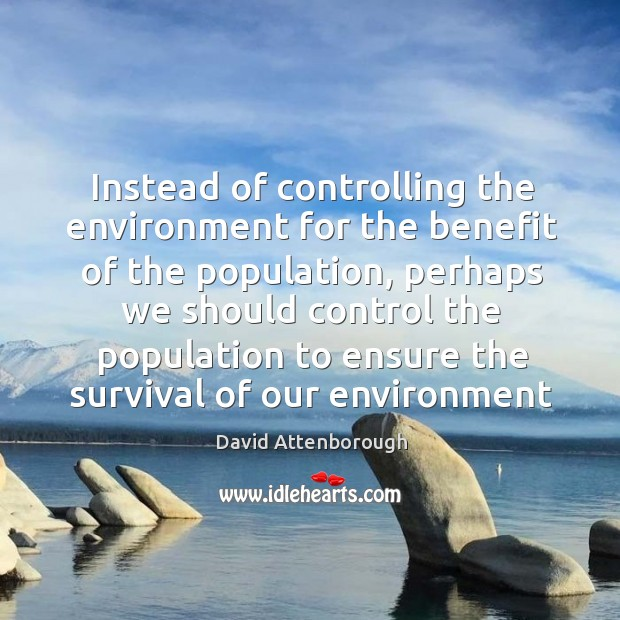Instead of controlling the environment for the benefit of the population, perhaps Population Control Quotes Image