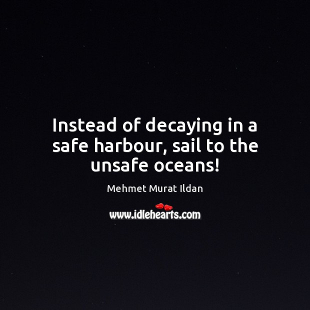 Image, Instead of decaying in a safe harbour, sail to the unsafe oceans!