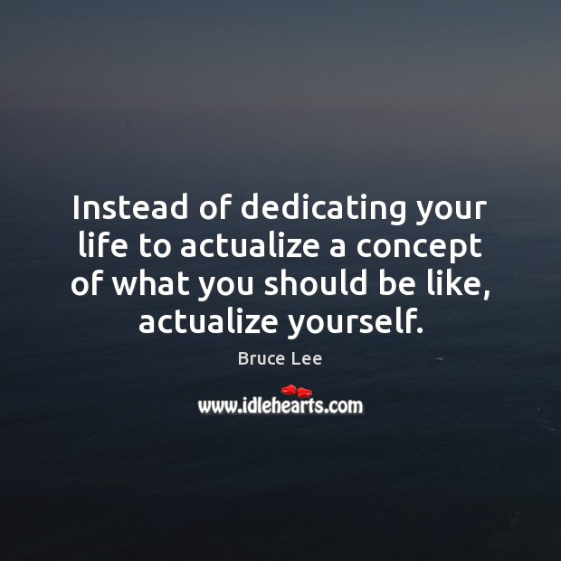 Image, Instead of dedicating your life to actualize a concept of what you