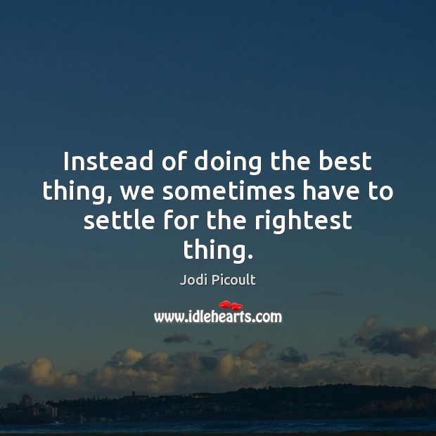 Instead of doing the best thing, we sometimes have to settle for the rightest thing. Image