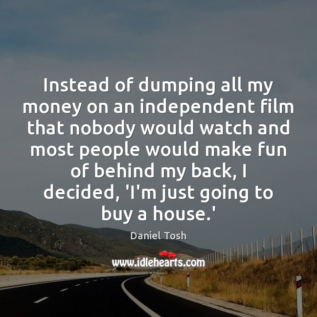 Instead of dumping all my money on an independent film that nobody Daniel Tosh Picture Quote