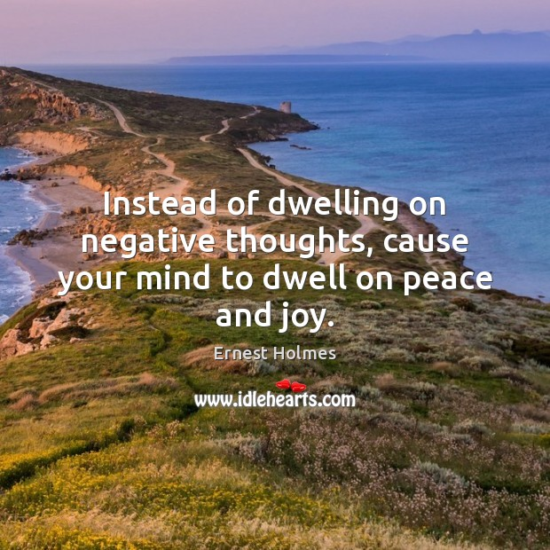 Image, Instead of dwelling on negative thoughts, cause your mind to dwell on peace and joy.