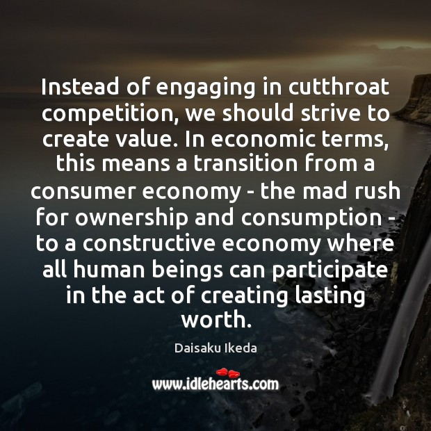 Instead of engaging in cutthroat competition, we should strive to create value. Daisaku Ikeda Picture Quote
