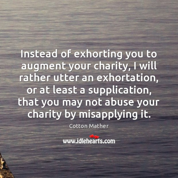 Instead of exhorting you to augment your charity, I will rather utter Cotton Mather Picture Quote