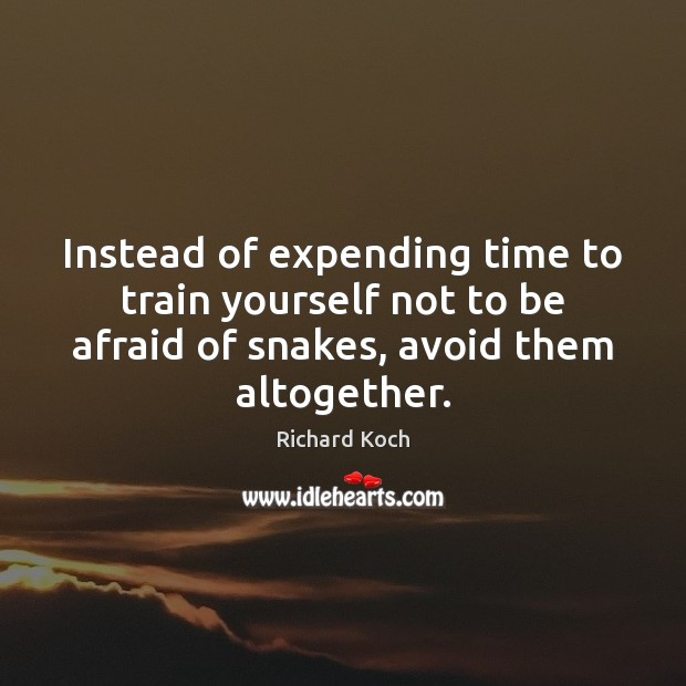 Image, Instead of expending time to train yourself not to be afraid of