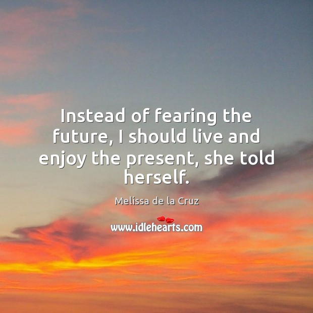 Image, Instead of fearing the future, I should live and enjoy the present, she told herself.