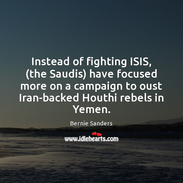 Instead of fighting ISIS, (the Saudis) have focused more on a campaign Bernie Sanders Picture Quote