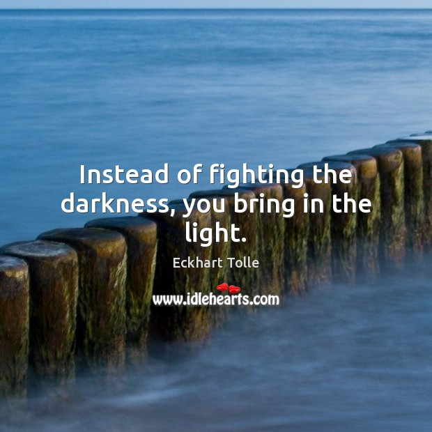 Instead of fighting the darkness, you bring in the light. Eckhart Tolle Picture Quote