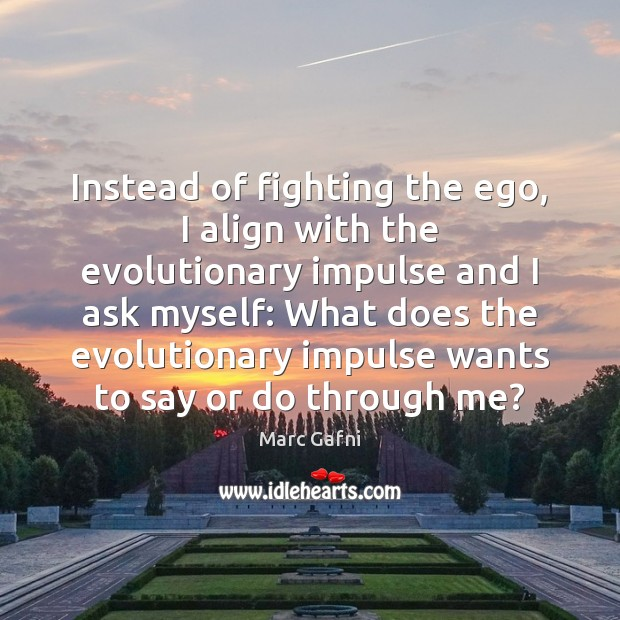 Instead of fighting the ego, I align with the evolutionary impulse and Image