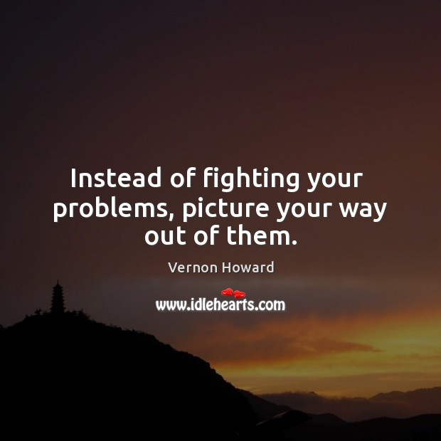Instead of fighting your  problems, picture your way out of them. Vernon Howard Picture Quote