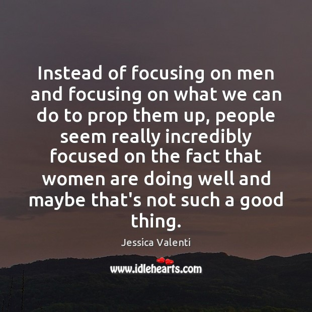 Instead of focusing on men and focusing on what we can do Jessica Valenti Picture Quote