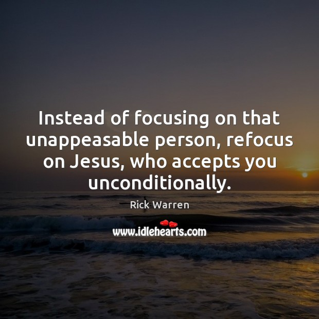 Instead of focusing on that unappeasable person, refocus on Jesus, who accepts Rick Warren Picture Quote