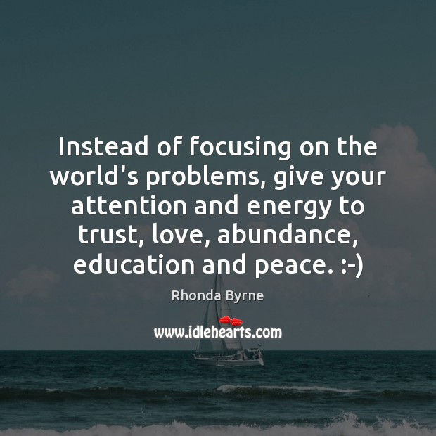 Instead of focusing on the world's problems, give your attention and energy Image