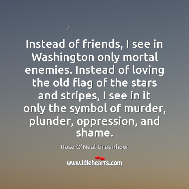 Instead of friends, I see in Washington only mortal enemies. Instead of Image