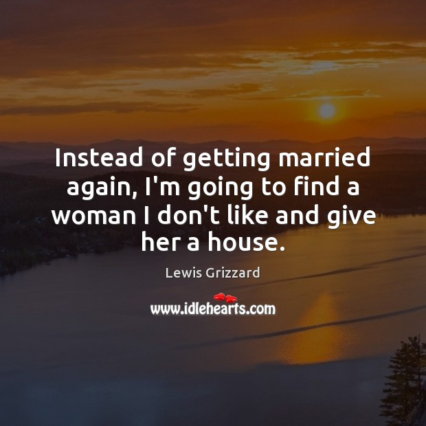 Instead of getting married again, I'm going to find a woman I Lewis Grizzard Picture Quote