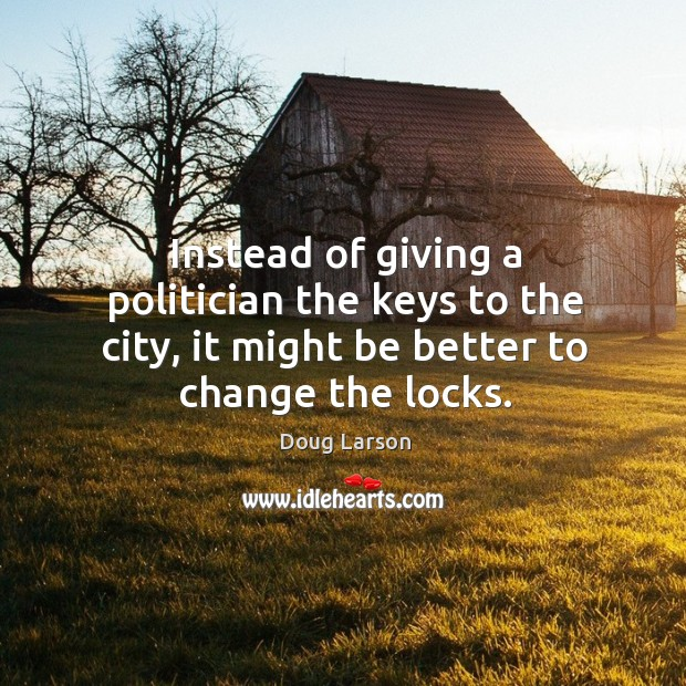 Instead of giving a politician the keys to the city, it might be better to change the locks. Doug Larson Picture Quote