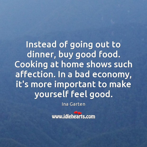 Instead of going out to dinner, buy good food. Cooking at home Ina Garten Picture Quote