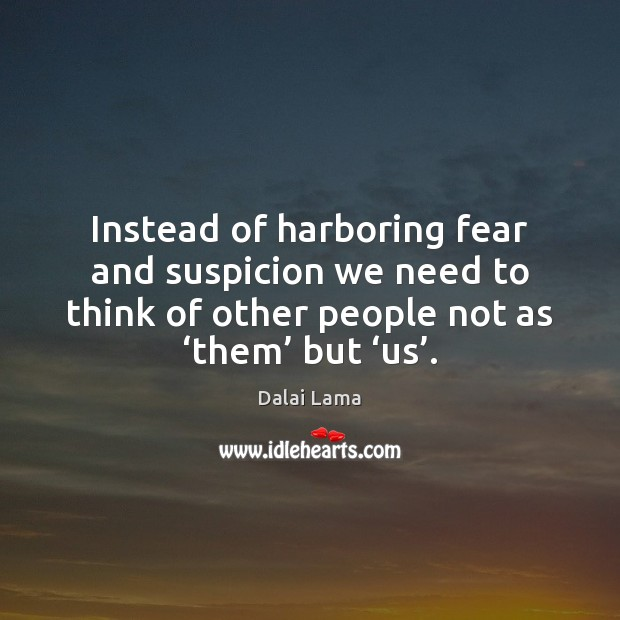 Instead of harboring fear and suspicion we need to think of other Dalai Lama Picture Quote
