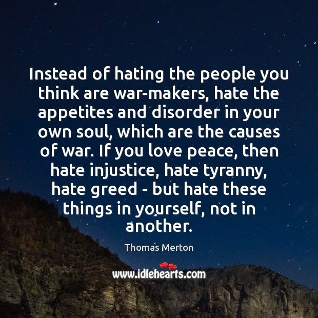Instead of hating the people you think are war-makers, hate the appetites Thomas Merton Picture Quote