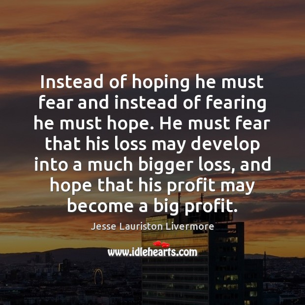 Instead of hoping he must fear and instead of fearing he must Jesse Lauriston Livermore Picture Quote