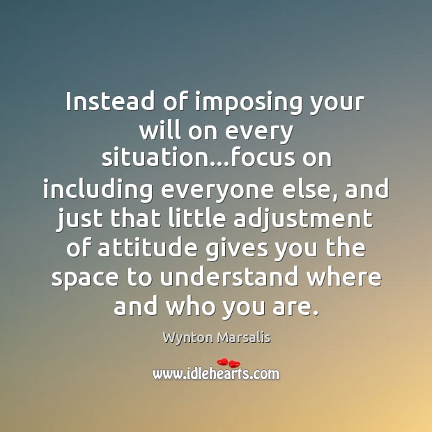 Instead of imposing your will on every situation…focus on including everyone Wynton Marsalis Picture Quote