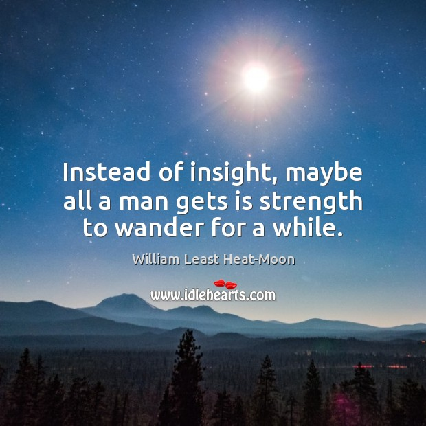 Instead of insight, maybe all a man gets is strength to wander for a while. William Least Heat-Moon Picture Quote