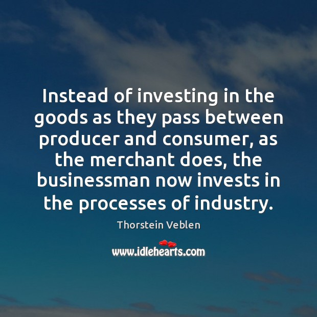 Instead of investing in the goods as they pass between producer and Thorstein Veblen Picture Quote