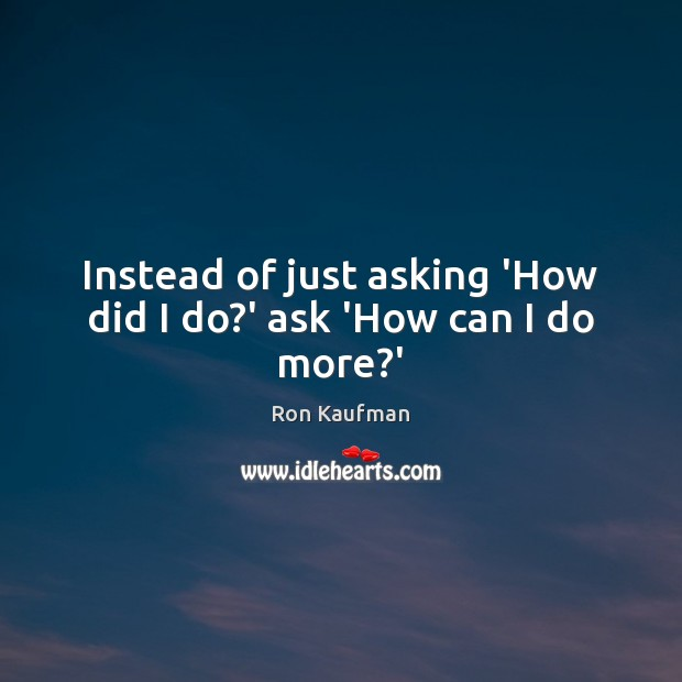 Instead of just asking 'How did I do?' ask 'How can I do more?' Ron Kaufman Picture Quote
