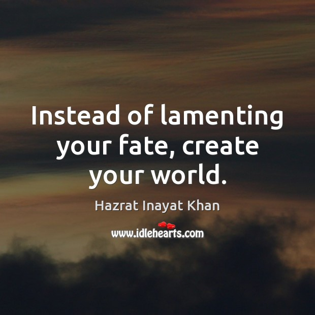 Instead of lamenting your fate, create your world. Hazrat Inayat Khan Picture Quote