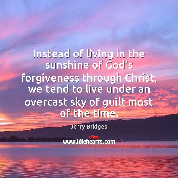 Instead of living in the sunshine of God's forgiveness through Christ, we Jerry Bridges Picture Quote