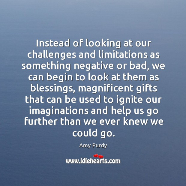 Instead of looking at our challenges and limitations as something negative or Image