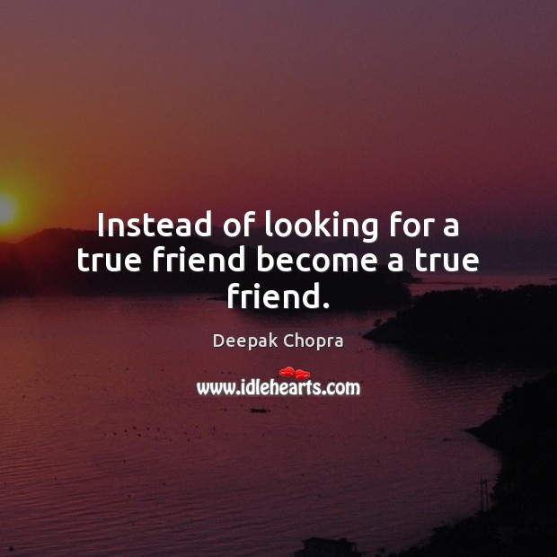 Image, Instead of looking for a true friend become a true friend.