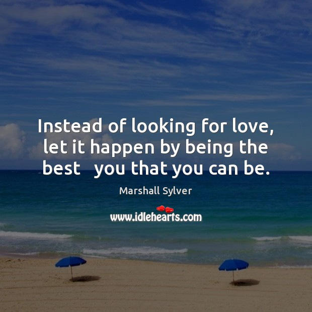 Instead of looking for love, let it happen by being the best   you that you can be. Marshall Sylver Picture Quote