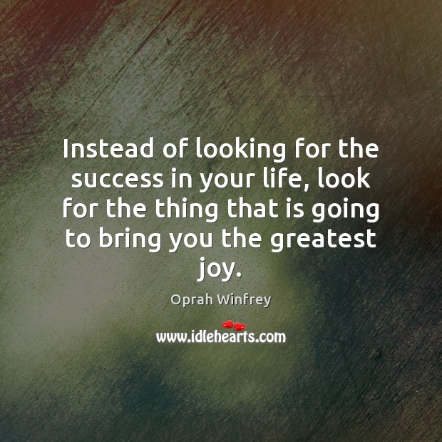 Instead of looking for the success in your life, look for the Oprah Winfrey Picture Quote