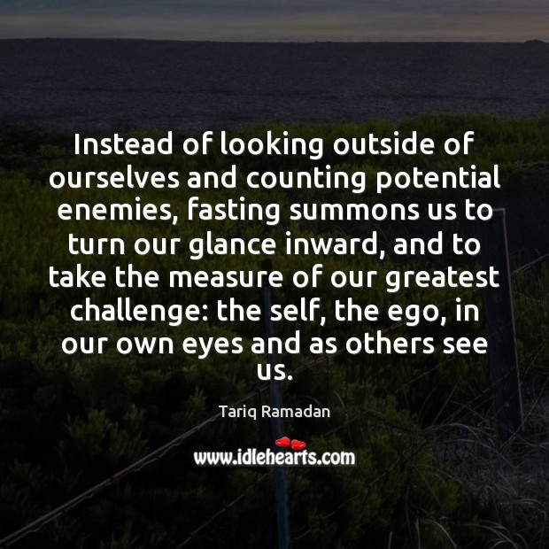 Instead of looking outside of ourselves and counting potential enemies, fasting summons Tariq Ramadan Picture Quote