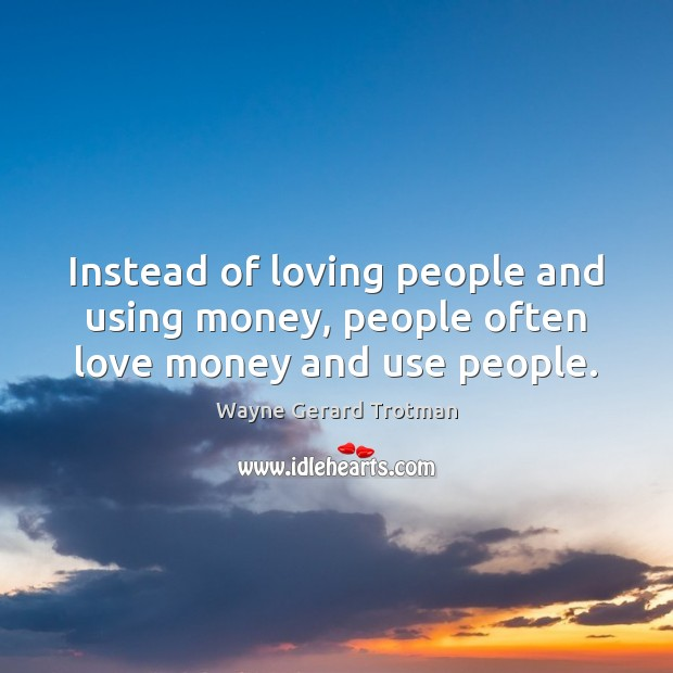 Instead of loving people and using money, people often love money and use people. Wayne Gerard Trotman Picture Quote