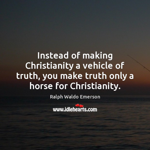Instead of making Christianity a vehicle of truth, you make truth only Image