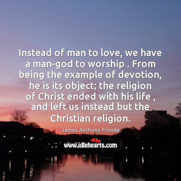 Instead of man to love, we have a man-God to worship . From Image