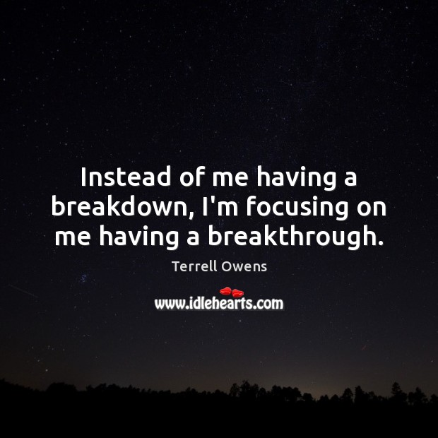 Instead of me having a breakdown, I'm focusing on me having a breakthrough. Terrell Owens Picture Quote