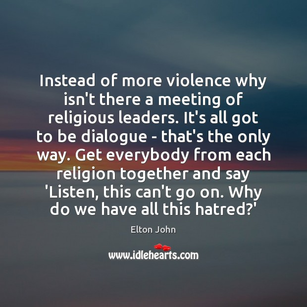 Instead of more violence why isn't there a meeting of religious leaders. Elton John Picture Quote