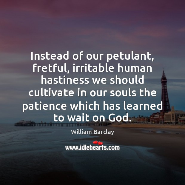 Instead of our petulant, fretful, irritable human hastiness we should cultivate in Image