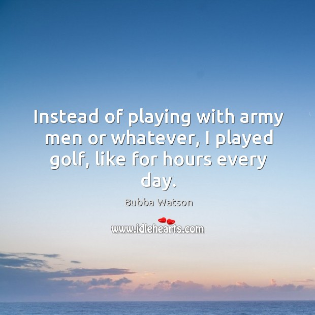 Instead of playing with army men or whatever, I played golf, like for hours every day. Image